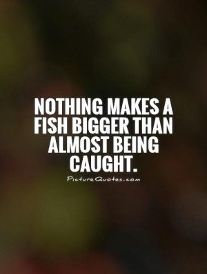 396911240-nothing-makes-a-fish-bigger-than-almost-being-caught-quote-1