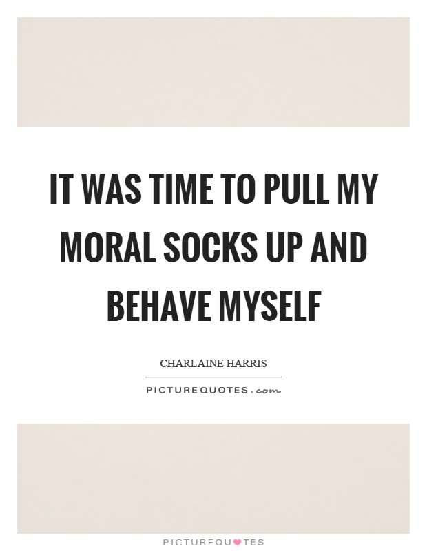 it-was-time-to-pull-my-moral-socks-up-and-behave-myself-quote-1